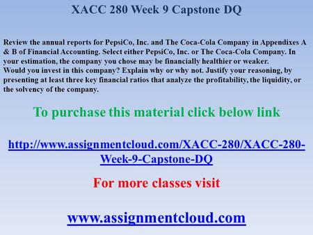 XACC 280 Week 9 Capstone DQ Review the annual reports for PepsiCo, Inc. and The Coca-Cola Company in Appendixes A & B of Financial Accounting. Select either.