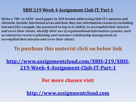 XBIS 219 Week 4 Assignment Club IT, Part 1 Write a 700- to word paper in APA format addressing Club IT's mission and clientele. Include functional.