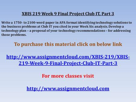 XBIS 219 Week 9 Final Project Club IT, Part 3 Write a to 2100-word paper in APA format identifying technology solutions to the business problems.
