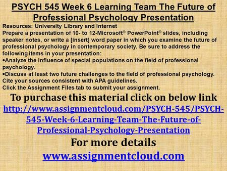 PSYCH 545 Week 6 Learning Team The Future of Professional Psychology Presentation Resources: University Library and Internet Prepare a presentation of.