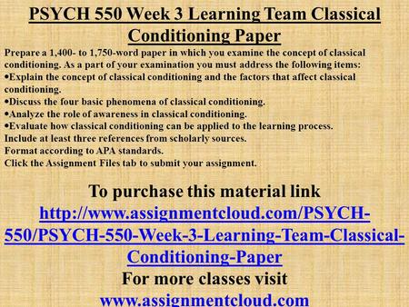 PSYCH 550 Week 3 Learning Team Classical Conditioning Paper Prepare a 1,400- to 1,750-word paper in which you examine the concept of classical conditioning.