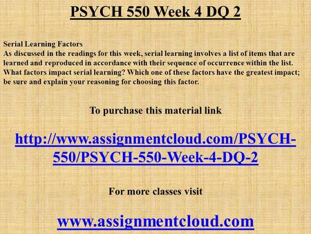 PSYCH 550 Week 4 DQ 2 Serial Learning Factors As discussed in the readings for this week, serial learning involves a list of items that are learned and.