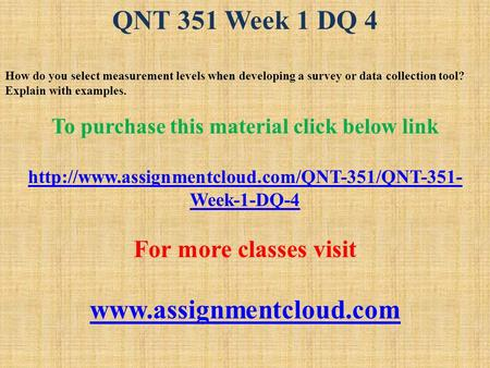 QNT 351 Week 1 DQ 4 How do you select measurement levels when developing a survey or data collection tool? Explain with examples. To purchase this material.