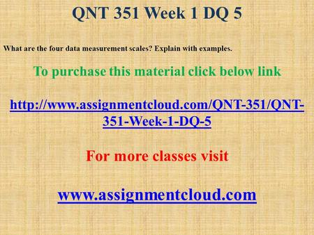 QNT 351 Week 1 DQ 5 What are the four data measurement scales? Explain with examples. To purchase this material click below link