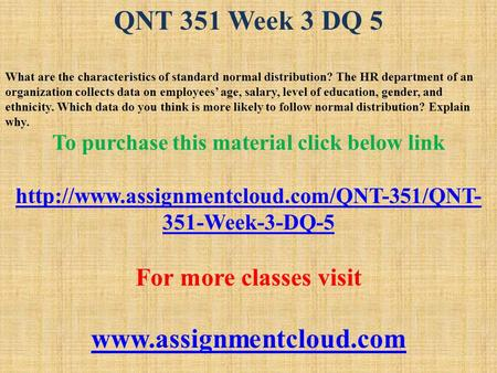 QNT 351 Week 3 DQ 5 What are the characteristics of standard normal distribution? The HR department of an organization collects data on employees' age,