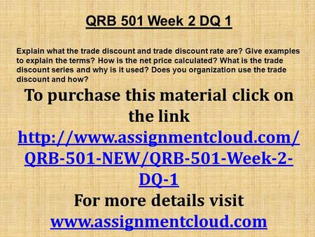 QRB 501 Week 2 DQ 1 Explain what the trade discount and trade discount rate are? Give examples to explain the terms? How is the net price calculated? What.
