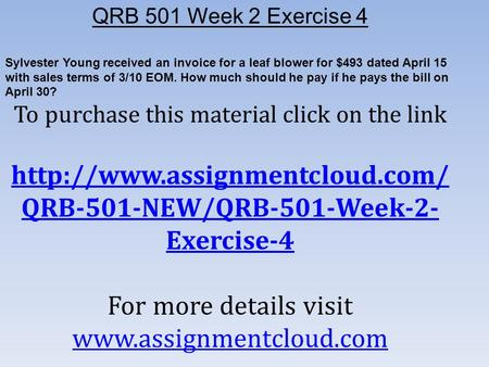 QRB 501 Week 2 Exercise 4 Sylvester Young received an invoice for a leaf blower for $493 dated April 15 with sales terms of 3/10 EOM. How much should he.
