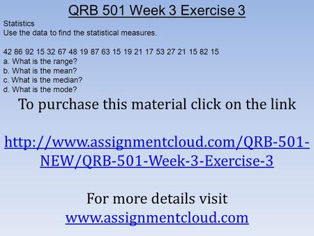 QRB 501 Week 3 Exercise 3 Statistics Use the data to find the statistical measures a. What.