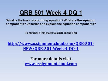 QRB 501 Week 4 DQ 1 What is the basic accounting equation? What are the equation components? Describe and explain the equation components? To purchase.