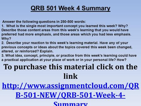 QRB 501 Week 4 Summary Answer the following questions in words: 1. What is the single most important concept you learned this week? Why? Describe.