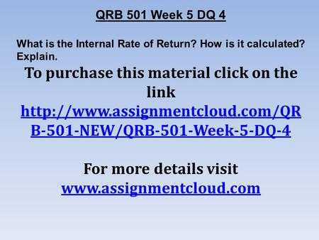 QRB 501 Week 5 DQ 4 What is the Internal Rate of Return? How is it calculated? Explain. To purchase this material click on the link