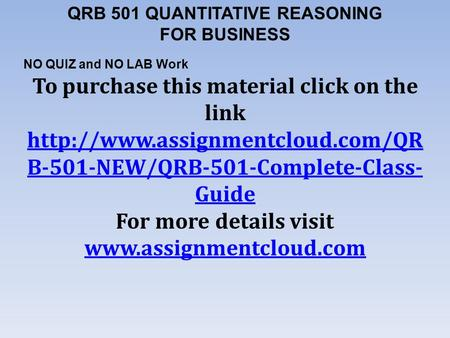 QRB 501 QUANTITATIVE REASONING FOR BUSINESS NO QUIZ and NO LAB Work To purchase this material click on the link  B-501-NEW/QRB-501-Complete-Class-
