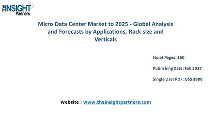 Micro Data Center Market to Global Analysis and Forecasts by Applications, Rack size and Verticals No of Pages: 150 Publishing Date: Feb 2017 Single.