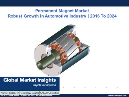 © 2016 Global Market Insights, Inc. USA. All Rights Reserved  Permanent Magnet Market Robust Growth in Automotive Industry | 2016 To.