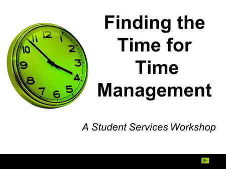 Finding the Time for Time Management A Student Services Workshop.