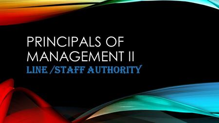 PRINCIPALS OF MANAGEMENT II LINE /STAFF AUTHORITY.