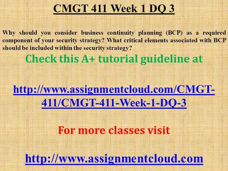CMGT 411 Week 1 DQ 3 Why should you consider business continuity planning (BCP) as a required component of your security strategy? What critical elements.