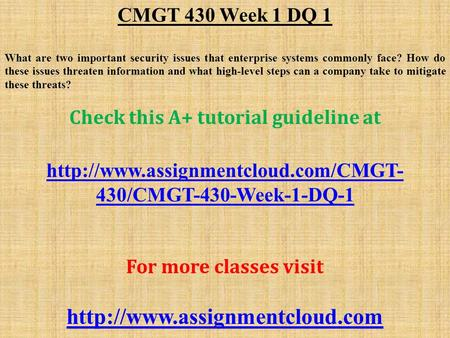 CMGT 430 Week 1 DQ 1 What are two important security issues that enterprise systems commonly face? How do these issues threaten information and what high-level.