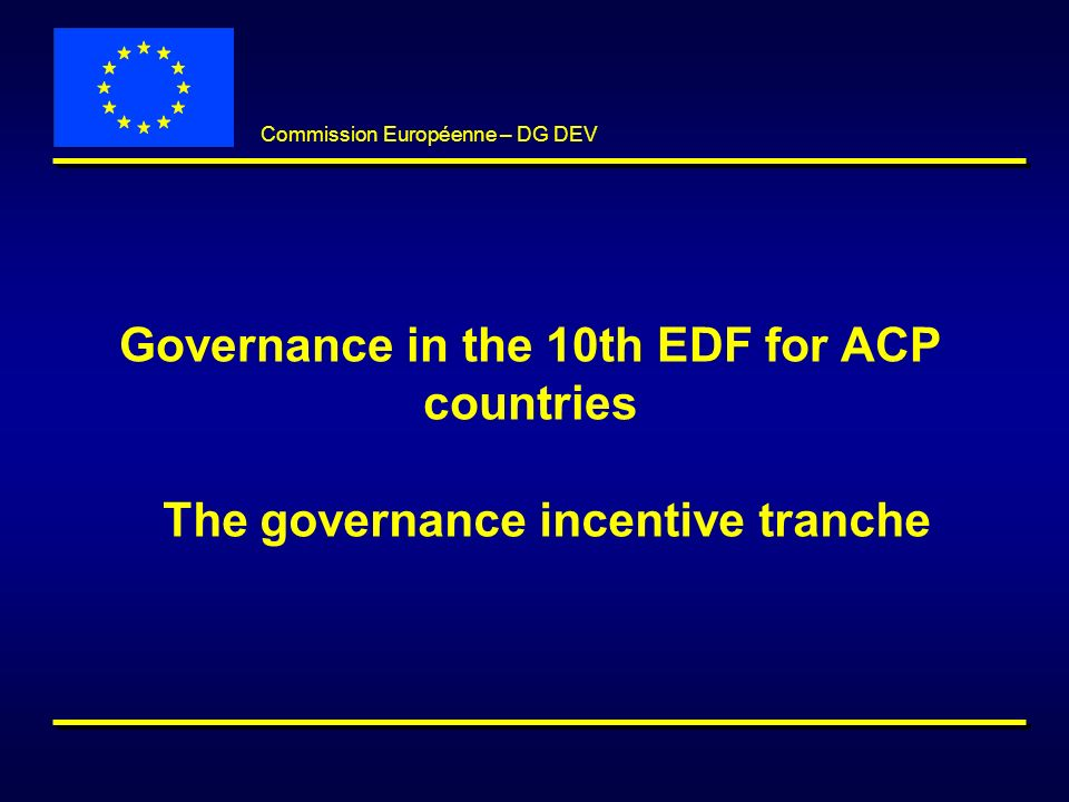 Slide 2 Commission Européenne – DG DEV Governance and development Effective and efficient support to democratic governance processes will directly contribute to poverty reduction and sustainable development objectives ACP/EU partnership approach to governance based on dialogue, incentives for reform and countries ownership over reforms