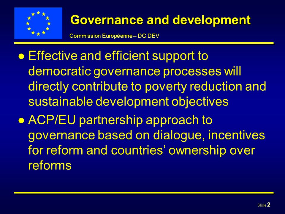 Slide 3 Commission Européenne – DG DEV The framework Governance in the Cotonou agreement -Issue for political dialogue -Area for cooperation -Integrated in essential / fundamental elements Dialogue and incentives to -Consolidate democratic governance processes -Support partner countrys programmes -Encourage ACP countries to engage in reforms Additional amount reserved in an incentive tranche for countries that decide to put forward a Governance Action Plan