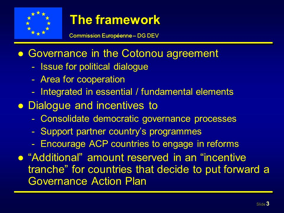 Slide 4 Commission Européenne – DG DEV Incentive tranche: part of 10th EDF 20% of EDF funds for the incentive tranche to top up EDF initial allocations Tranche intended to encourage political will to reform expressed in the Governance Plan, not to rank countries Allocation submitted to a monitoring process
