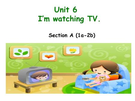Unit 6 I'm watching TV. Section A (1a-2b).
