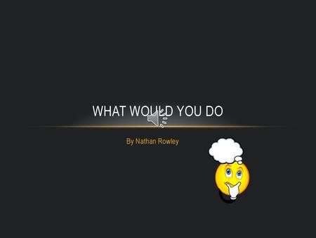 WHAT WOULD YOU DO By Nathan Rowley.