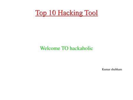 Top 10 Hacking Tool Welcome TO hackaholic Kumar shubham.