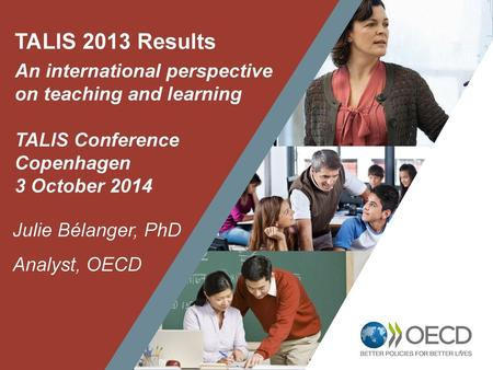 TALIS 2013 Results An international perspective on teaching and learning TALIS Conference Copenhagen 3 October 2014 Julie Bélanger, PhD Analyst, OECD 1.