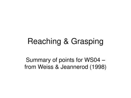 Summary of points for WS04 – from Weiss & Jeannerod (1998)