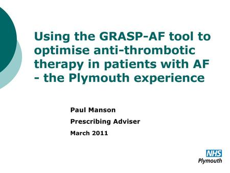 Using the GRASP-AF tool to optimise anti-thrombotic therapy in patients with AF - the Plymouth experience Paul Manson Prescribing Adviser March 2011.