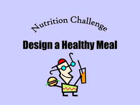 Nutrition Challenge Design a Healthy Meal.