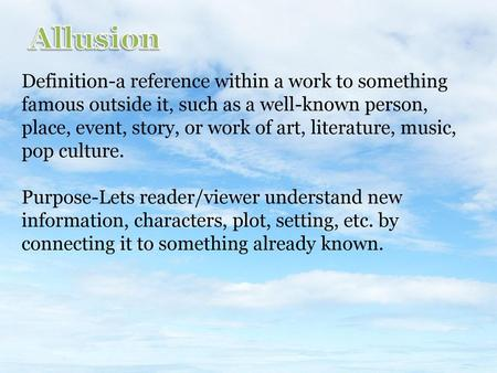 Allusion Definition-a reference within a work to something famous outside it, such as a well-known person, place, event, story, or work of art, literature,