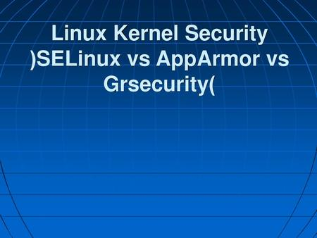 Linux Kernel Security (SELinux vs AppArmor vs Grsecurity)