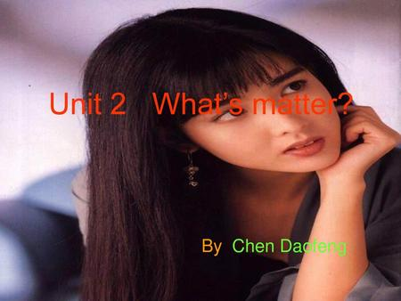 Unit 2 What's matter? By Chen Daofeng.
