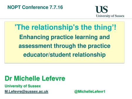 NOPT Conference 7.7.16 'The relationship's the thing'! Enhancing practice learning and assessment through the practice educator/student relationship Dr.