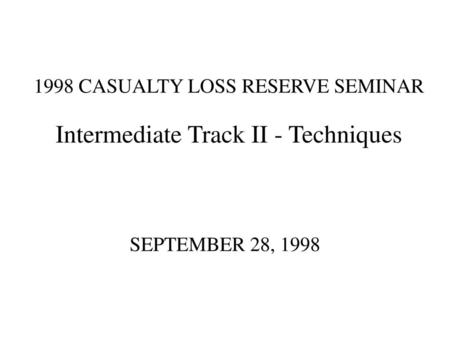 1998 CASUALTY LOSS RESERVE SEMINAR Intermediate Track II - Techniques