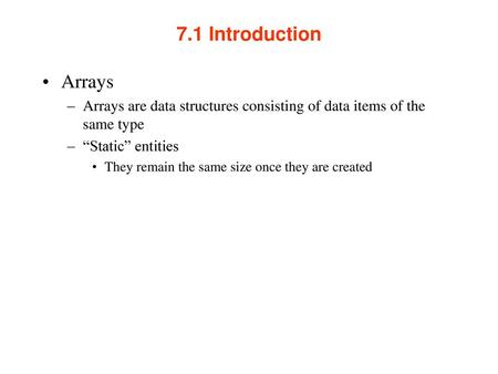 "7.1 Introduction Arrays Arrays are data structures consisting of data items of the same type ""Static"" entities They remain the same size once they are."