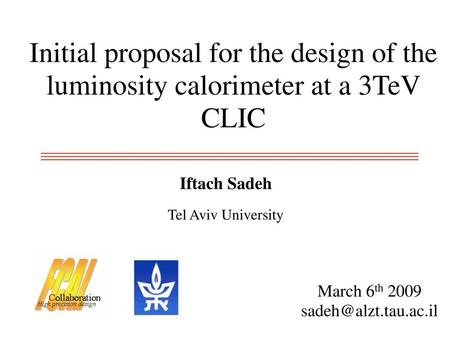 Initial proposal for the design of the luminosity calorimeter at a 3TeV CLIC Iftach Sadeh Tel Aviv University March 6th 2009 sadeh@alzt.tau.ac.il.