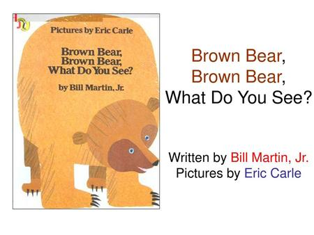 Brown Bear, Brown Bear, What Do You See. Written by Bill Martin, Jr