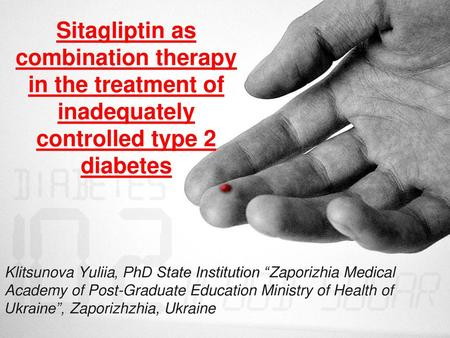 "Sitagliptin as combination therapy in the treatment of inadequately controlled type 2 diabetes Klitsunova Yuliia, PhD State Institution ""Zaporizhia Medical."