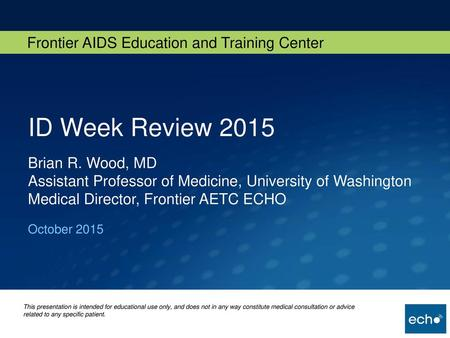 ID Week Review 2015 Brian R. Wood, MD Assistant Professor of Medicine, University of Washington Medical Director, Frontier AETC ECHO October 2015.