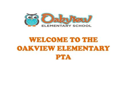 WELCOME TO THE OAKVIEW ELEMENTARY PTA