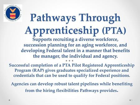 Pathways Through Apprenticeship (PTA) Supports recruiting a diverse workforce, succession planning for an aging workforce, and developing Federal talent.