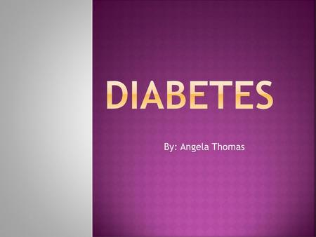 Diabetes By: Angela Thomas.