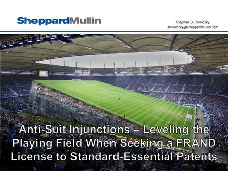 Stephen S. Korniczky skorniczky@sheppardmullin.com Anti-Suit Injunctions – Leveling the Playing Field When Seeking a FRAND License to Standard-Essential.