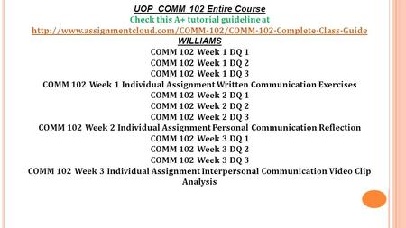 UOP COMM 102 Entire Course Check this A+ tutorial guideline at  WILLIAMS COMM 102.