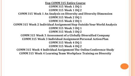 Uop COMM 315 Entire Course COMM 315 Week 1 DQ 1 COMM 315 Week 1 DQ 2 COMM 315 Week 1 An Analysis on Diversity and Diversity Dimension COMM 315 Week 2 DQ.