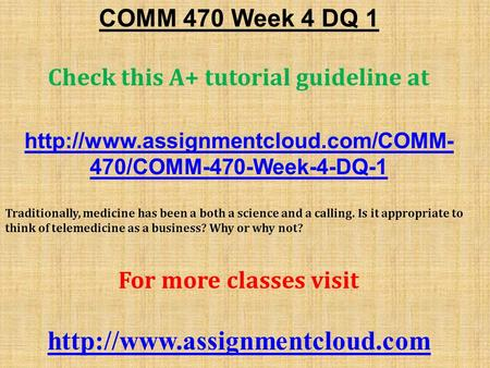COMM 470 Week 4 DQ 1 Check this A+ tutorial guideline at  470/COMM-470-Week-4-DQ-1 Traditionally, medicine has been.