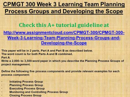 CPMGT 300 Week 3 Learning Team Planning Process Groups and Developing the Scope Check this A+ tutorial guideline at